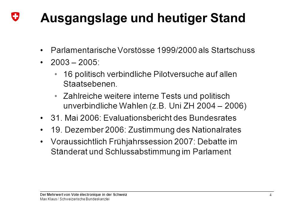4 Der Mehrwert von Vote électronique in der Schweiz Max Klaus / Schweizerische Bundeskanzlei Ausgangslage und heutiger Stand Parlamentarische Vorstösse 1999/2000 als Startschuss 2003 – 2005: 16 politisch verbindliche Pilotversuche auf allen Staatsebenen.