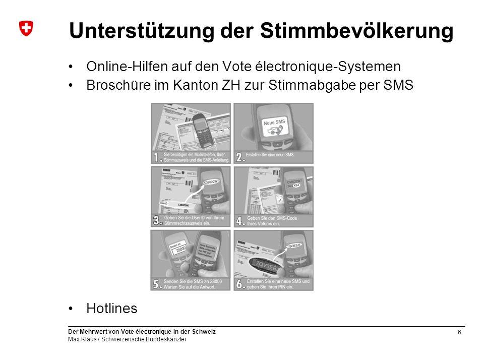 6 Der Mehrwert von Vote électronique in der Schweiz Max Klaus / Schweizerische Bundeskanzlei Unterstützung der Stimmbevölkerung Online-Hilfen auf den Vote électronique-Systemen Broschüre im Kanton ZH zur Stimmabgabe per SMS Hotlines