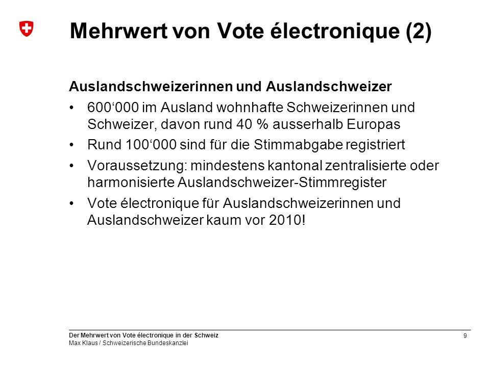 9 Der Mehrwert von Vote électronique in der Schweiz Max Klaus / Schweizerische Bundeskanzlei Mehrwert von Vote électronique (2) Auslandschweizerinnen und Auslandschweizer 600'000 im Ausland wohnhafte Schweizerinnen und Schweizer, davon rund 40 % ausserhalb Europas Rund 100'000 sind für die Stimmabgabe registriert Voraussetzung: mindestens kantonal zentralisierte oder harmonisierte Auslandschweizer-Stimmregister Vote électronique für Auslandschweizerinnen und Auslandschweizer kaum vor 2010!