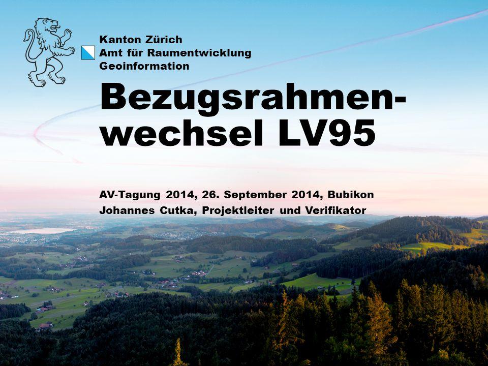 Kanton Zürich Amt für Raumentwicklung Geoinformation Bezugsrahmen- wechsel LV95 AV-Tagung 2014, 26. September 2014, Bubikon Johannes Cutka, Projektlei