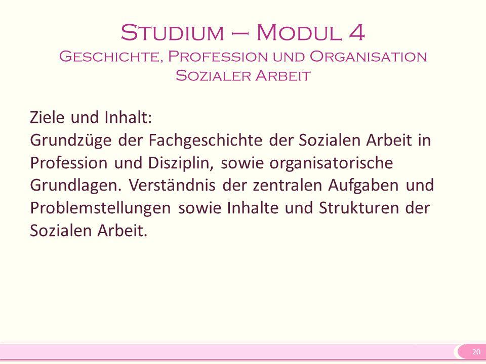 20 Studium – Modul 4 Geschichte, Profession und Organisation Sozialer Arbeit Ziele und Inhalt: Grundzüge der Fachgeschichte der Sozialen Arbeit in Pro