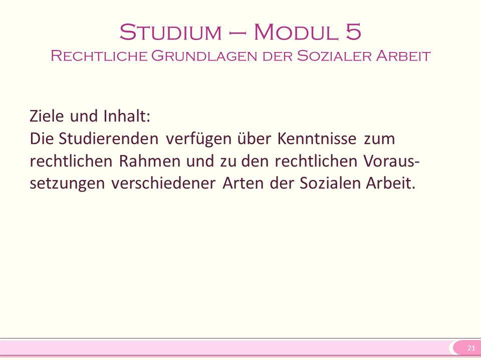 21 Studium – Modul 5 Rechtliche Grundlagen der Sozialer Arbeit Ziele und Inhalt: Die Studierenden verfügen über Kenntnisse zum rechtlichen Rahmen und