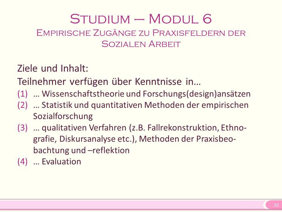 22 Studium – Modul 6 Empirische Zugänge zu Praxisfeldern der Sozialen Arbeit Ziele und Inhalt: Teilnehmer verfügen über Kenntnisse in… (1)… Wissenscha
