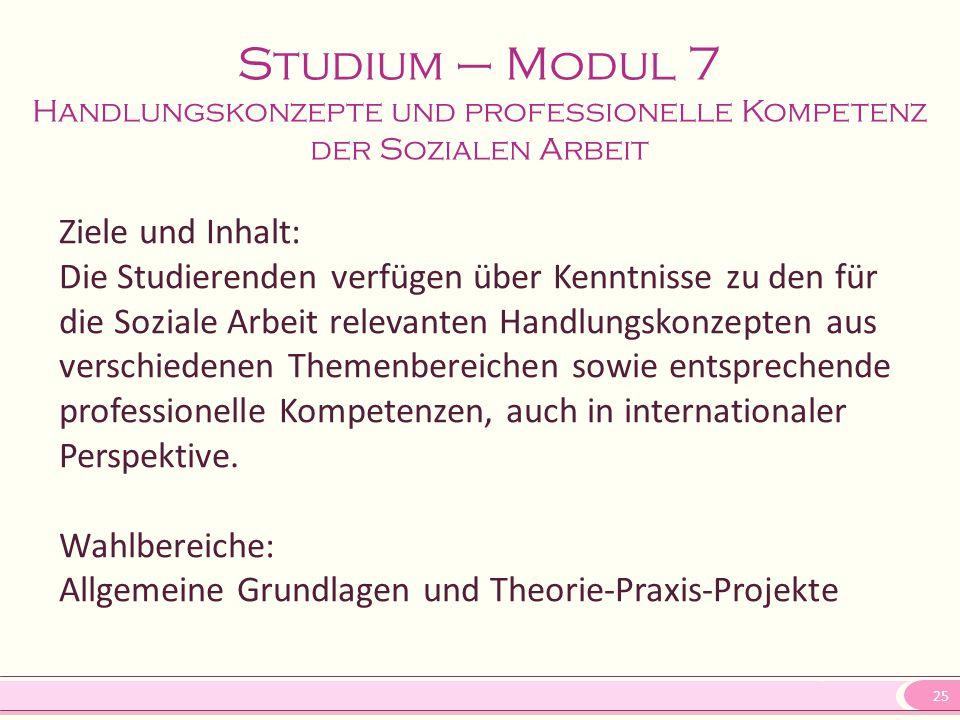 25 Studium – Modul 7 Handlungskonzepte und professionelle Kompetenz der Sozialen Arbeit Ziele und Inhalt: Die Studierenden verfügen über Kenntnisse zu