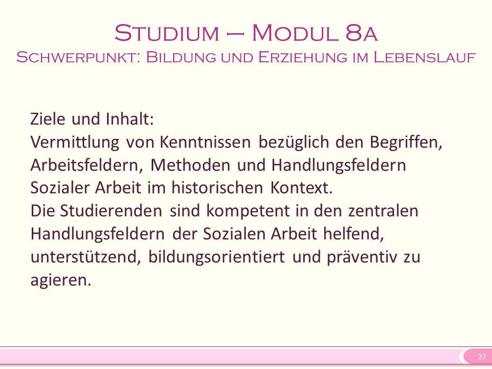 27 Studium – Modul 8a Schwerpunkt: Bildung und Erziehung im Lebenslauf Ziele und Inhalt: Vermittlung von Kenntnissen bezüglich den Begriffen, Arbeitsf