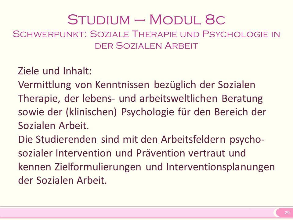 29 Studium – Modul 8c Schwerpunkt: Soziale Therapie und Psychologie in der Sozialen Arbeit Ziele und Inhalt: Vermittlung von Kenntnissen bezüglich der