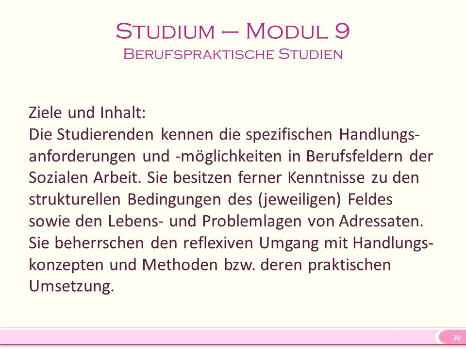 30 Studium – Modul 9 Berufspraktische Studien Ziele und Inhalt: Die Studierenden kennen die spezifischen Handlungs- anforderungen und -möglichkeiten i