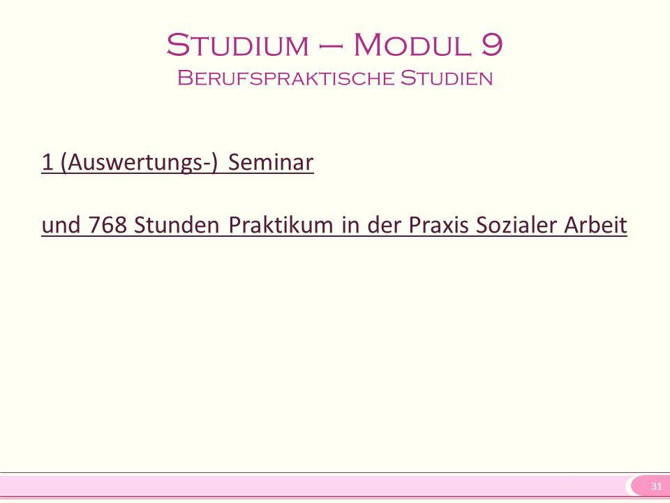 31 Studium – Modul 9 Berufspraktische Studien 1 (Auswertungs-) Seminar und 768 Stunden Praktikum in der Praxis Sozialer Arbeit
