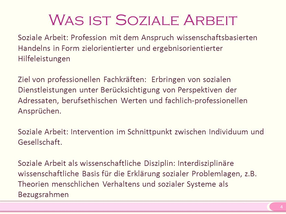 4 Was ist Soziale Arbeit Soziale Arbeit: Profession mit dem Anspruch wissenschaftsbasierten Handelns in Form zielorientierter und ergebnisorientierter