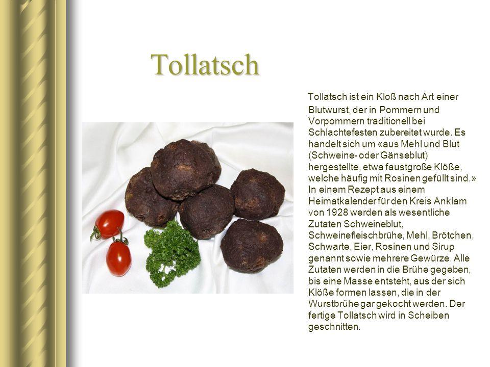 Tollatsch Tollatsch ist ein Kloß nach Art einer Blutwurst, der in Pommern und Vorpommern traditionell bei Schlachtefesten zubereitet wurde. Es handelt