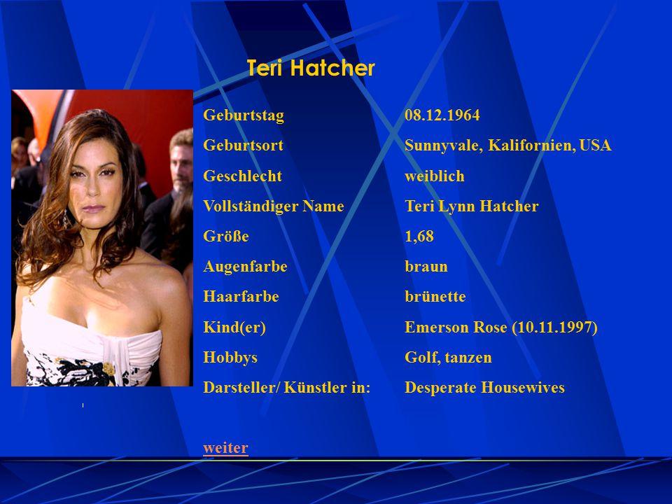 Teri Hatcher Geburtstag08.12.1964 GeburtsortSunnyvale, Kalifornien, USA Geschlechtweiblich Vollständiger NameTeri Lynn Hatcher Größe1,68 Augenfarbebra