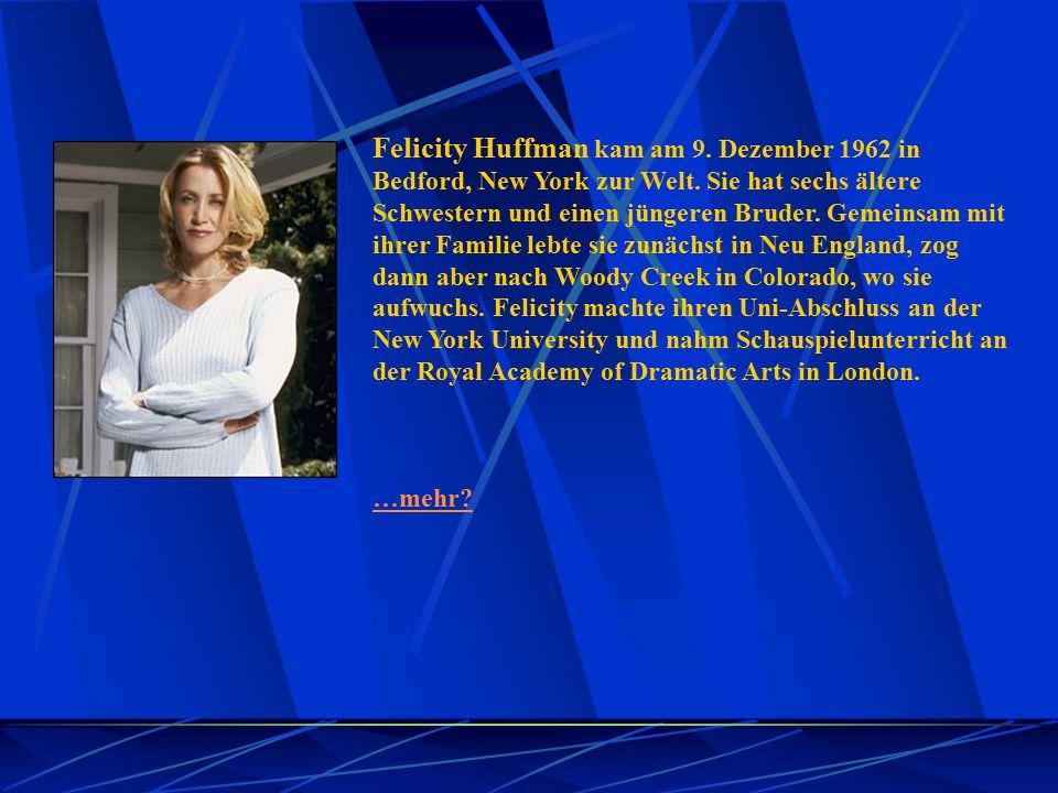 Felicity Huffman kam am 9. Dezember 1962 in Bedford, New York zur Welt. Sie hat sechs ältere Schwestern und einen jüngeren Bruder. Gemeinsam mit ihrer