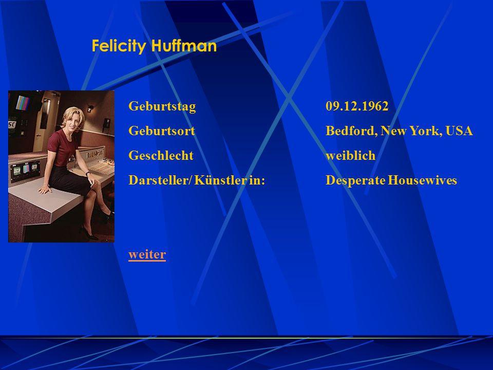 Felicity Huffman Geburtstag09.12.1962 GeburtsortBedford, New York, USA Geschlechtweiblich Darsteller/ Künstler in:Desperate Housewives weiter