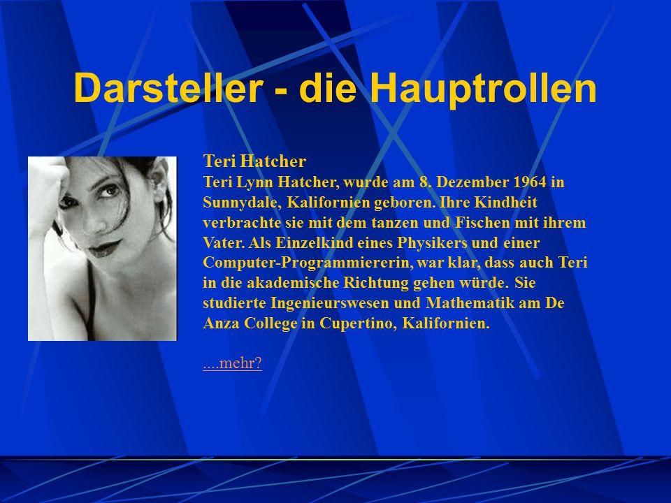 Darsteller - die Hauptrollen Teri Hatcher Teri Lynn Hatcher, wurde am 8. Dezember 1964 in Sunnydale, Kalifornien geboren. Ihre Kindheit verbrachte sie