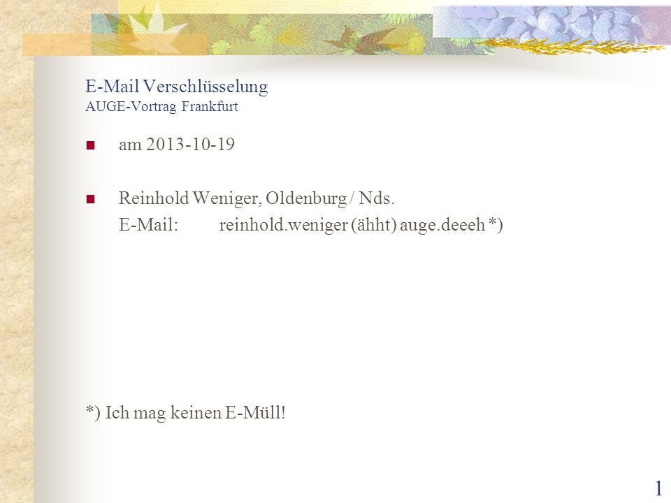 1 E-Mail Verschlüsselung AUGE-Vortrag Frankfurt am 2013-10-19 Reinhold Weniger, Oldenburg / Nds. E-Mail: reinhold.weniger (ähht) auge.deeeh *) *) Ich