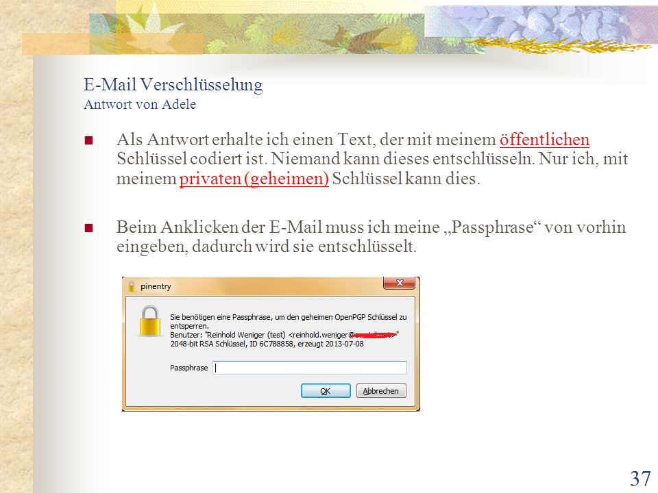 37 E-Mail Verschlüsselung Antwort von Adele Als Antwort erhalte ich einen Text, der mit meinem öffentlichen Schlüssel codiert ist. Niemand kann dieses