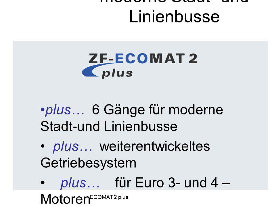 plus… 6 Gänge für moderne Stadt-und Linienbusse plus… weiterentwickeltes Getriebesystem plus… für Euro 3- und 4 – Motoren plus… für universellen Bus-E
