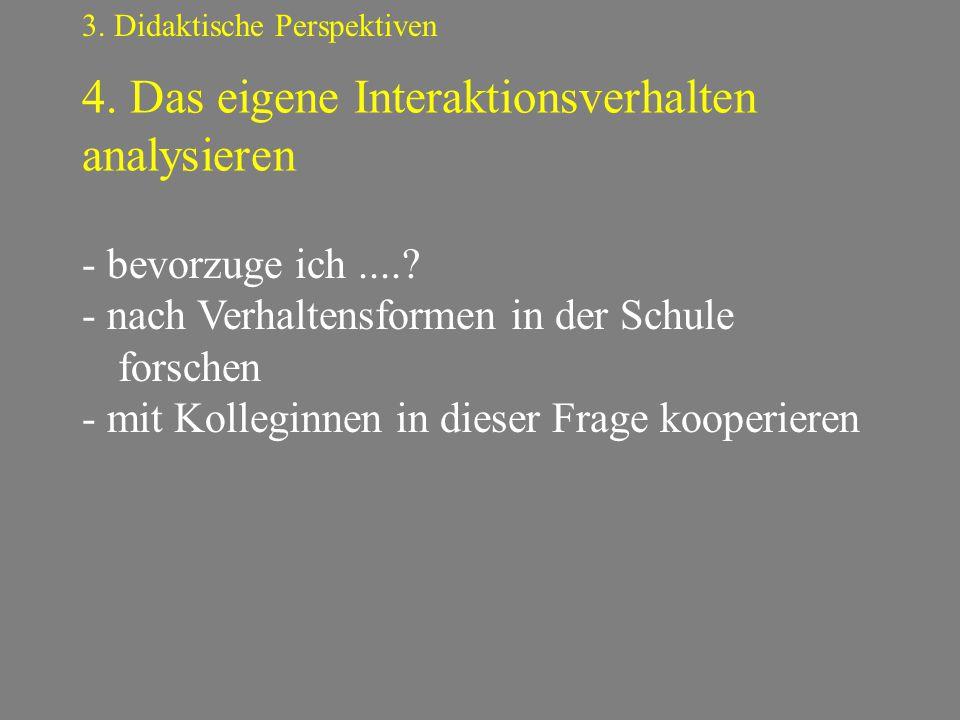 4. Das eigene Interaktionsverhalten analysieren 3. Didaktische Perspektiven - bevorzuge ich....? - nach Verhaltensformen in der Schule forschen - mit