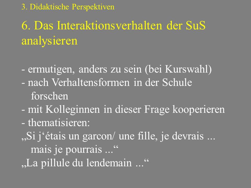 6. Das Interaktionsverhalten der SuS analysieren 3. Didaktische Perspektiven - ermutigen, anders zu sein (bei Kurswahl) - nach Verhaltensformen in der