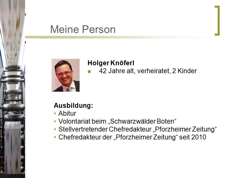 """Meine Person Holger Knöferl 42 Jahre alt, verheiratet, 2 Kinder Ausbildung: Abitur Volontariat beim """"Schwarzwälder Boten Stellvertretender Chefredakteur """"Pforzheimer Zeitung Chefredakteur der """"Pforzheimer Zeitung seit 2010"""
