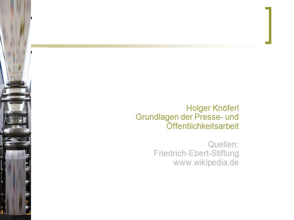Holger Knöferl Grundlagen der Presse- und Öffentlichkeitsarbeit Quellen: Friedrich-Ebert-Stiftung www.wikipedia.de