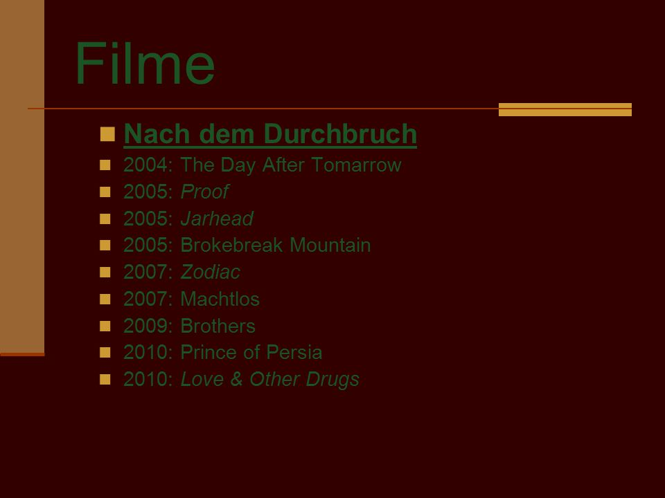 Filme Nach dem Durchbruch 2004: The Day After Tomarrow 2005: Proof 2005: Jarhead 2005: Brokebreak Mountain 2007: Zodiac 2007: Machtlos 2009: Brothers