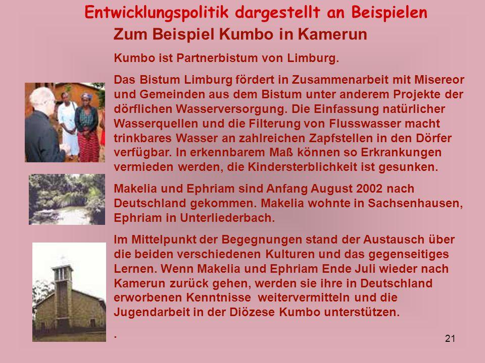 21 Entwicklungspolitik dargestellt an Beispielen Zum Beispiel Kumbo in Kamerun Kumbo ist Partnerbistum von Limburg. Das Bistum Limburg fördert in Zusa