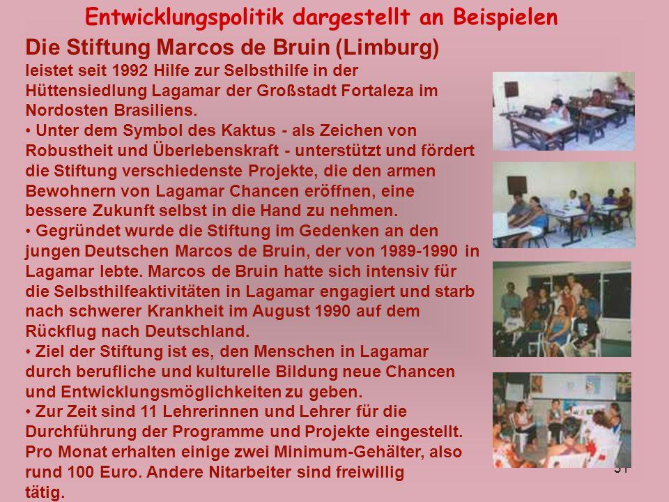 31 Entwicklungspolitik dargestellt an Beispielen Die Stiftung Marcos de Bruin (Limburg) leistet seit 1992 Hilfe zur Selbsthilfe in der Hüttensiedlung