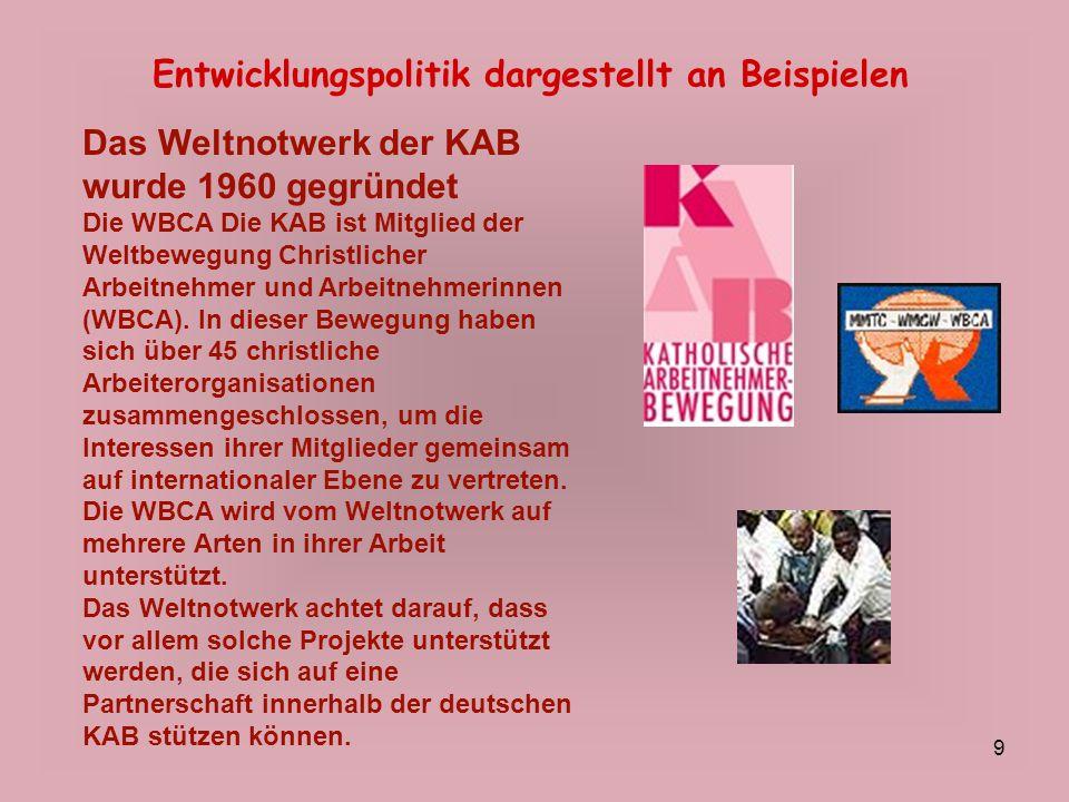 9 Entwicklungspolitik dargestellt an Beispielen Das Weltnotwerk der KAB wurde 1960 gegründet Die WBCA Die KAB ist Mitglied der Weltbewegung Christlich