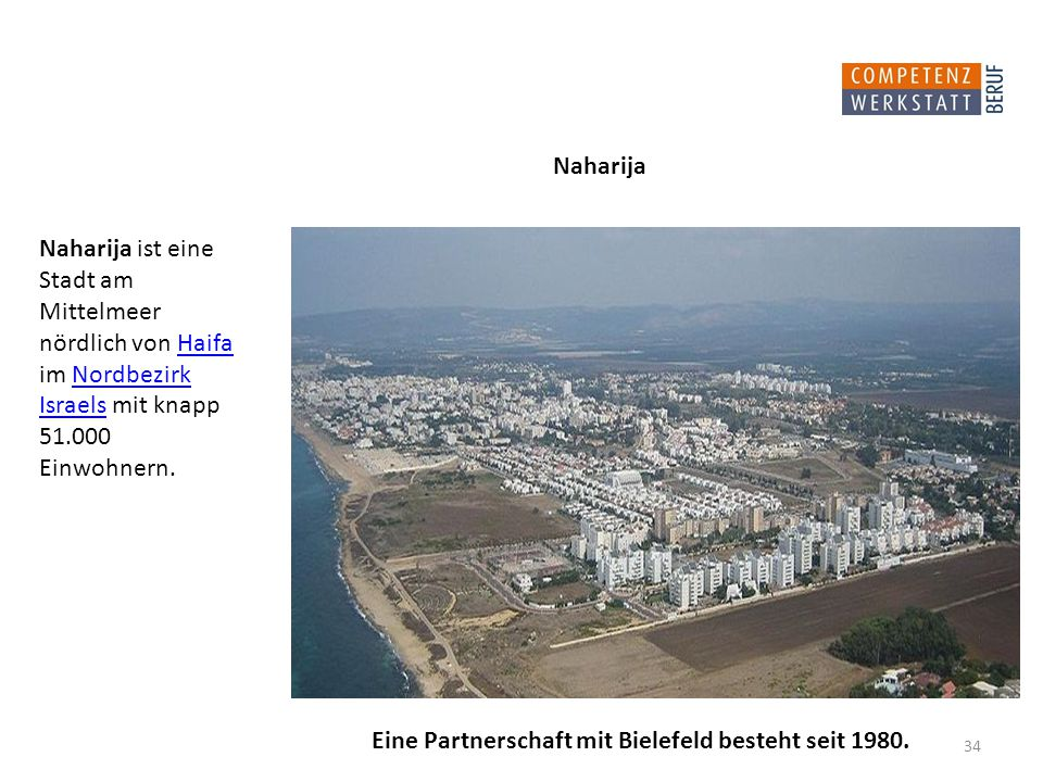 Naharija ist eine Stadt am Mittelmeer nördlich von Haifa im Nordbezirk Israels mit knapp 51.000 Einwohnern.HaifaNordbezirk Israels 34 Naharija Eine Partnerschaft mit Bielefeld besteht seit 1980.