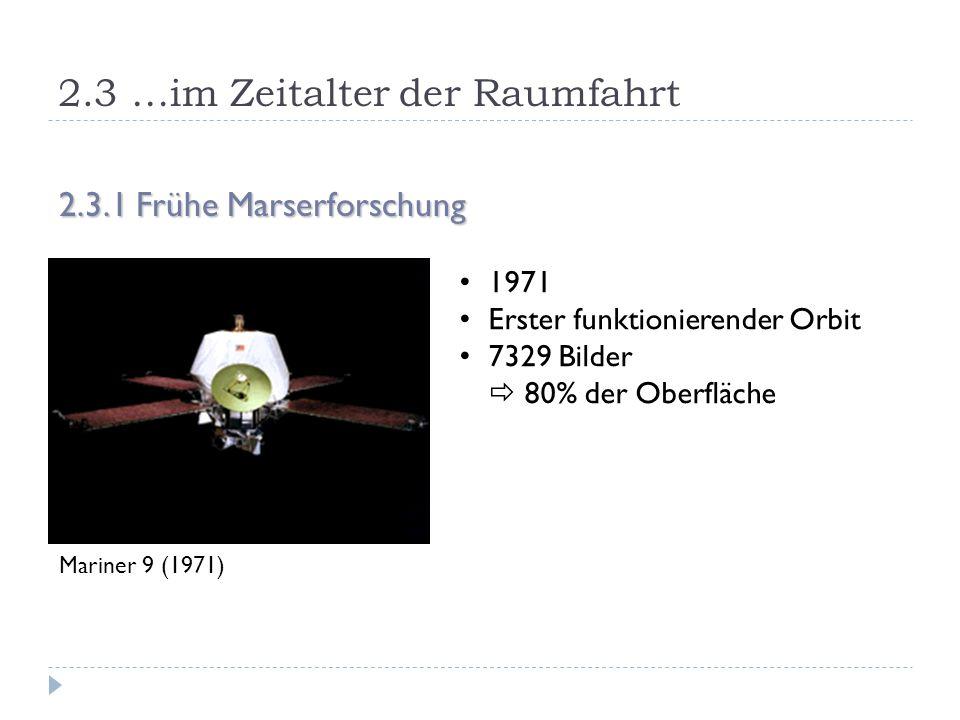 2.3 …im Zeitalter der Raumfahrt 2.3.1 Frühe Marserforschung Mariner 9 (1971) 1971 Erster funktionierender Orbit 7329 Bilder  80% der Oberfläche