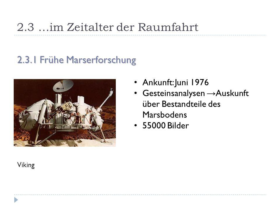 2.3 …im Zeitalter der Raumfahrt 2.3.1 Frühe Marserforschung Viking Ankunft: Juni 1976 Gesteinsanalysen → Auskunft über Bestandteile des Marsbodens 55000 Bilder