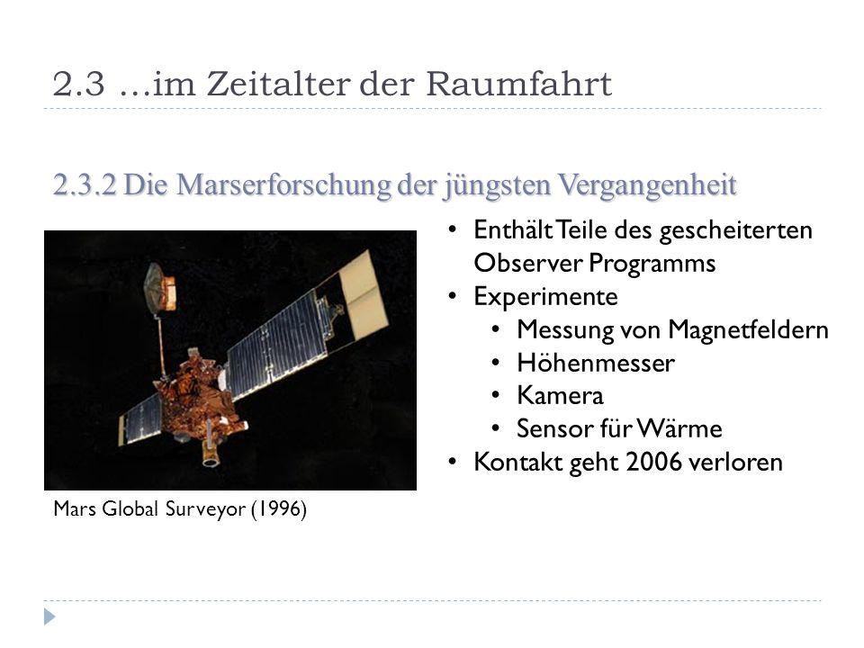 2.3 …im Zeitalter der Raumfahrt 2.3.2 Die Marserforschung der jüngsten Vergangenheit Mars Global Surveyor (1996) Enthält Teile des gescheiterten Observer Programms Experimente Messung von Magnetfeldern Höhenmesser Kamera Sensor für Wärme Kontakt geht 2006 verloren