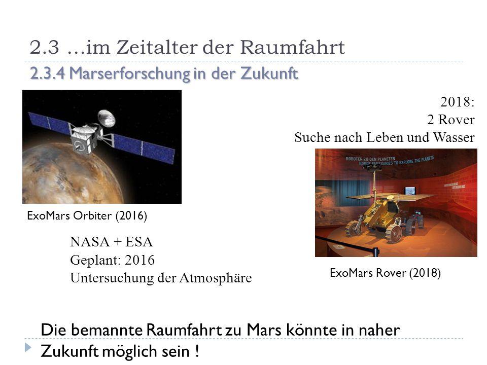 2.3 …im Zeitalter der Raumfahrt 2.3.4 Marserforschung in der Zukunft ExoMars Orbiter (2016) 2018: 2 Rover Suche nach Leben und Wasser NASA + ESA Geplant: 2016 Untersuchung der Atmosphäre ExoMars Rover (2018) Die bemannte Raumfahrt zu Mars könnte in naher Zukunft möglich sein !