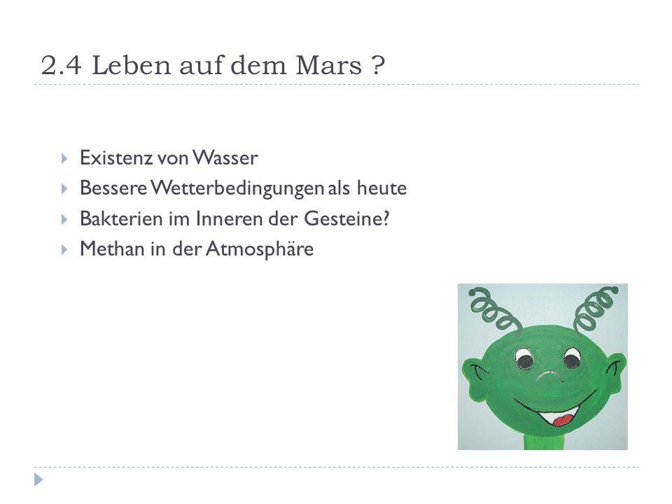 2.4 Leben auf dem Mars ?  Existenz von Wasser  Bessere Wetterbedingungen als heute  Bakterien im Inneren der Gesteine?  Methan in der Atmosphäre