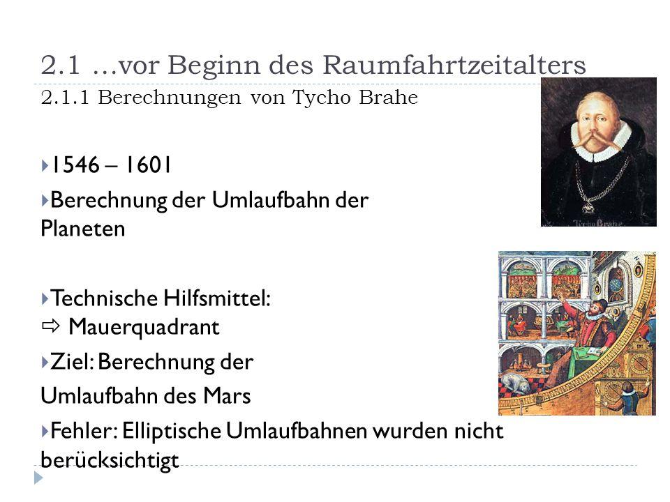 2.1 …vor Beginn des Raumfahrtzeitalters 2.1.1 Berechnungen von Tycho Brahe  1546 – 1601  Berechnung der Umlaufbahn der Planeten  Technische Hilfsmi