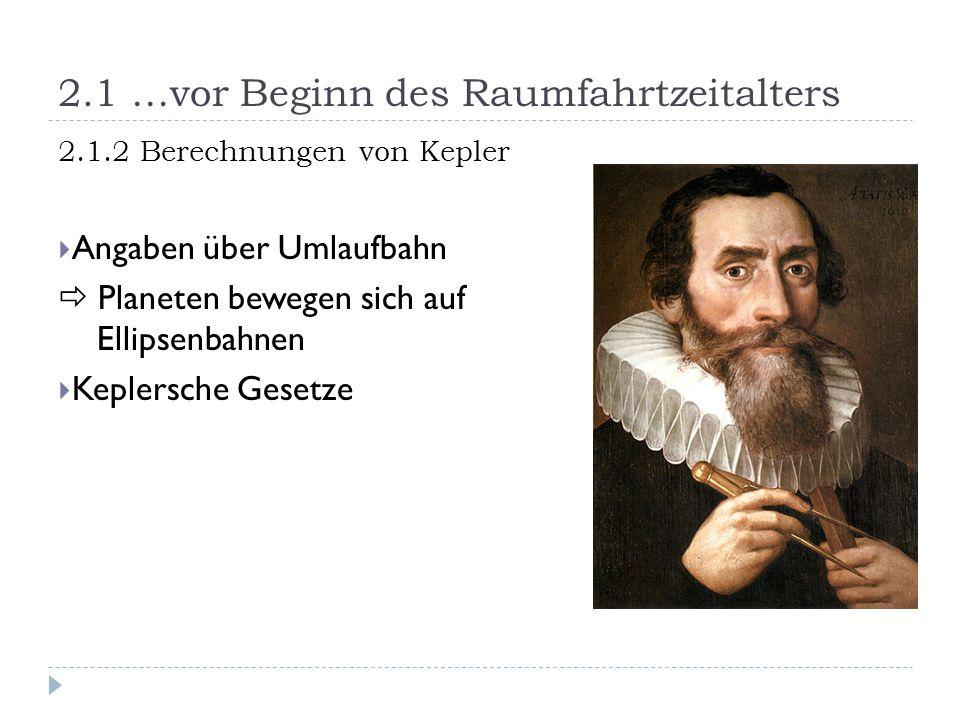 2.1 …vor Beginn des Raumfahrtzeitalters 2.1.2 Berechnungen von Kepler  Angaben über Umlaufbahn  Planeten bewegen sich auf Ellipsenbahnen  Keplersche Gesetze