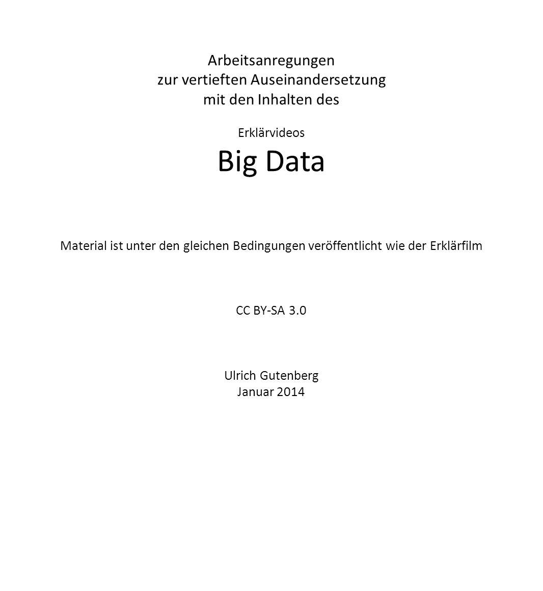 Arbeitsanregungen zur vertieften Auseinandersetzung mit den Inhalten des Erklärvideos Big Data Material ist unter den gleichen Bedingungen veröffentlicht wie der Erklärfilm CC BY-SA 3.0 Ulrich Gutenberg Januar 2014