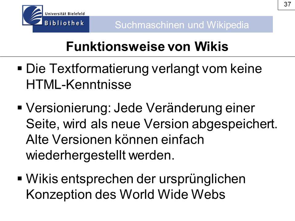 Suchmaschinen und Wikipedia 37 Funktionsweise von Wikis  Die Textformatierung verlangt vom keine HTML-Kenntnisse  Versionierung: Jede Veränderung ei
