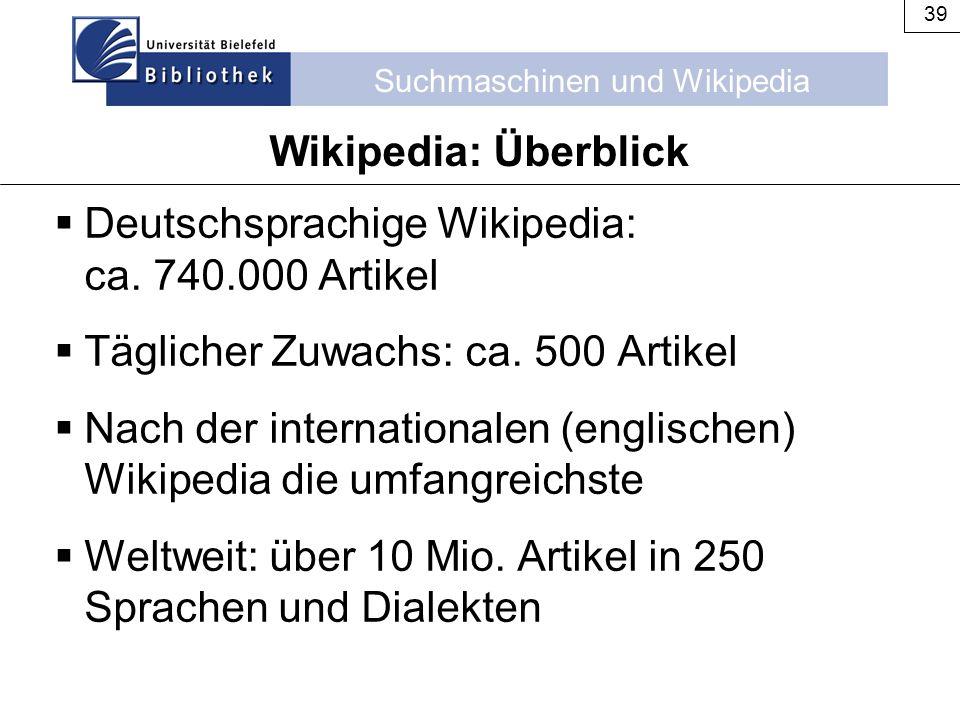 Suchmaschinen und Wikipedia 39 Wikipedia: Überblick  Deutschsprachige Wikipedia: ca. 740.000 Artikel  Täglicher Zuwachs: ca. 500 Artikel  Nach der