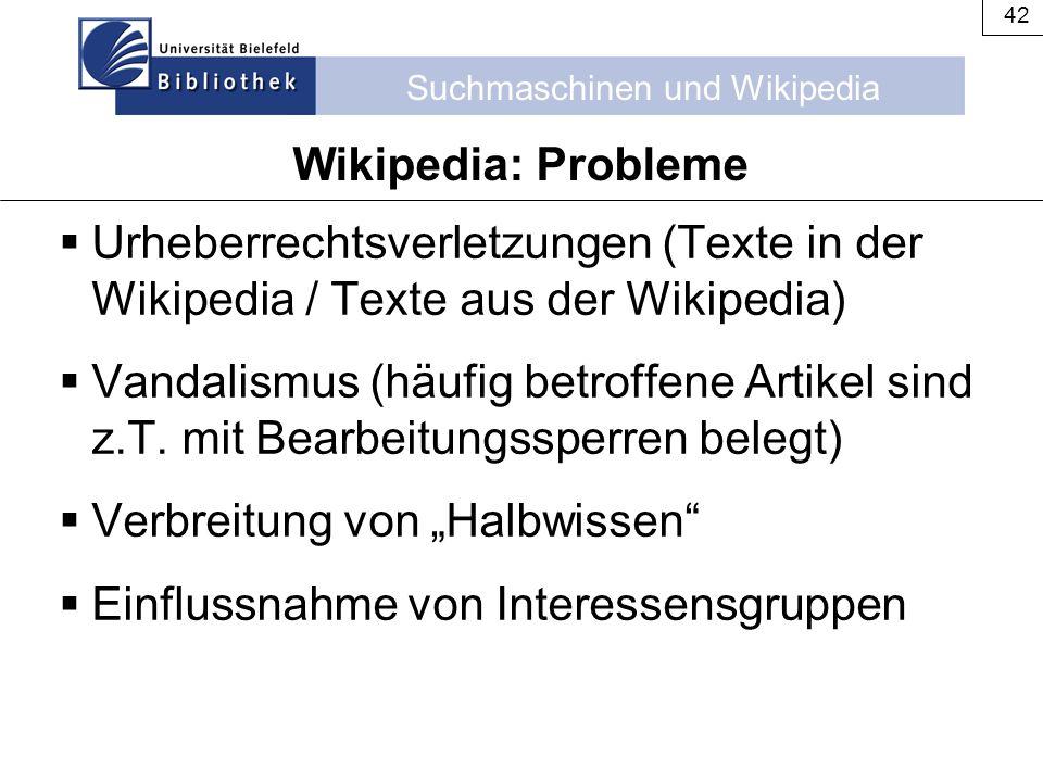 Suchmaschinen und Wikipedia 42 Wikipedia: Probleme  Urheberrechtsverletzungen (Texte in der Wikipedia / Texte aus der Wikipedia)  Vandalismus (häufi