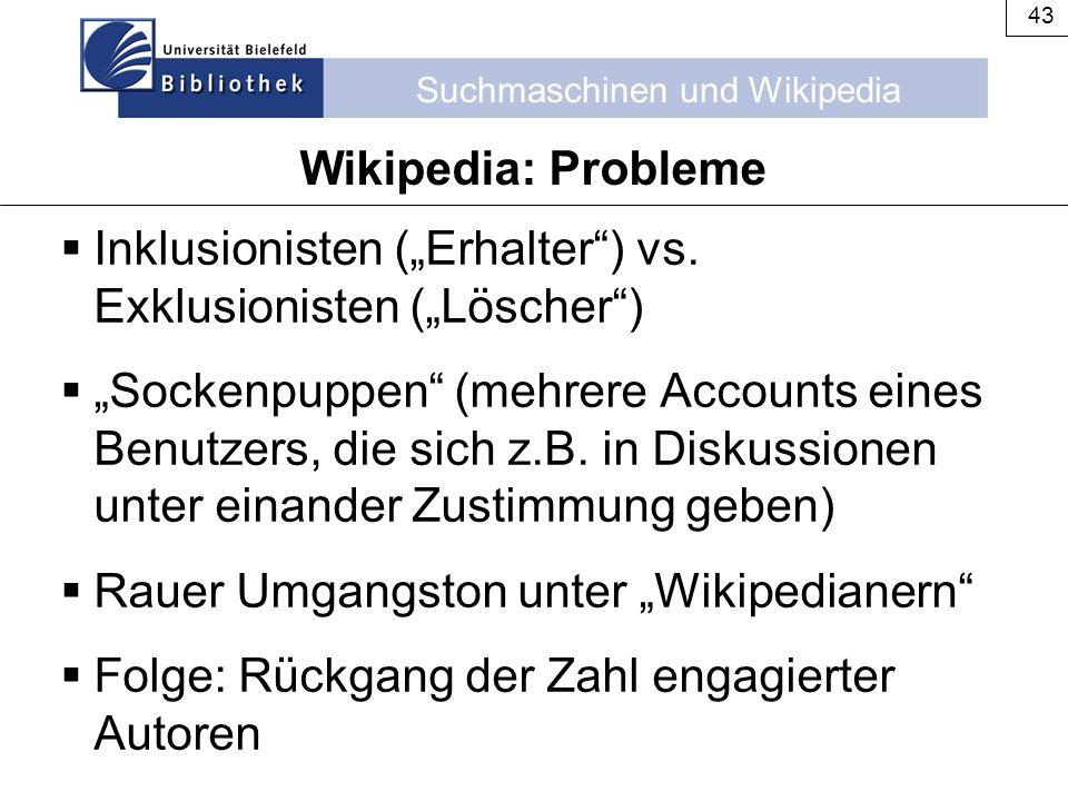 """Suchmaschinen und Wikipedia 43 Wikipedia: Probleme  Inklusionisten (""""Erhalter"""") vs. Exklusionisten (""""Löscher"""")  """"Sockenpuppen"""" (mehrere Accounts ein"""