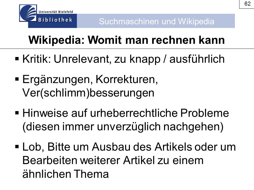 Suchmaschinen und Wikipedia 62 Wikipedia: Womit man rechnen kann  Kritik: Unrelevant, zu knapp / ausführlich  Ergänzungen, Korrekturen, Ver(schlimm)