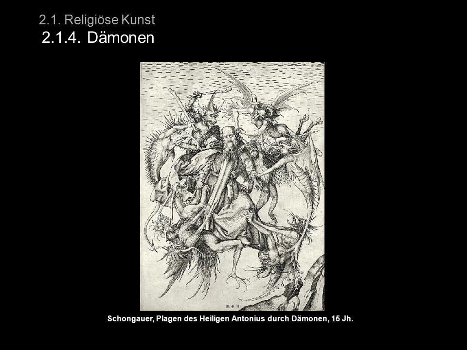 2.1. Religiöse Kunst 2.1.4. Dämonen Schongauer, Plagen des Heiligen Antonius durch Dämonen, 15 Jh.