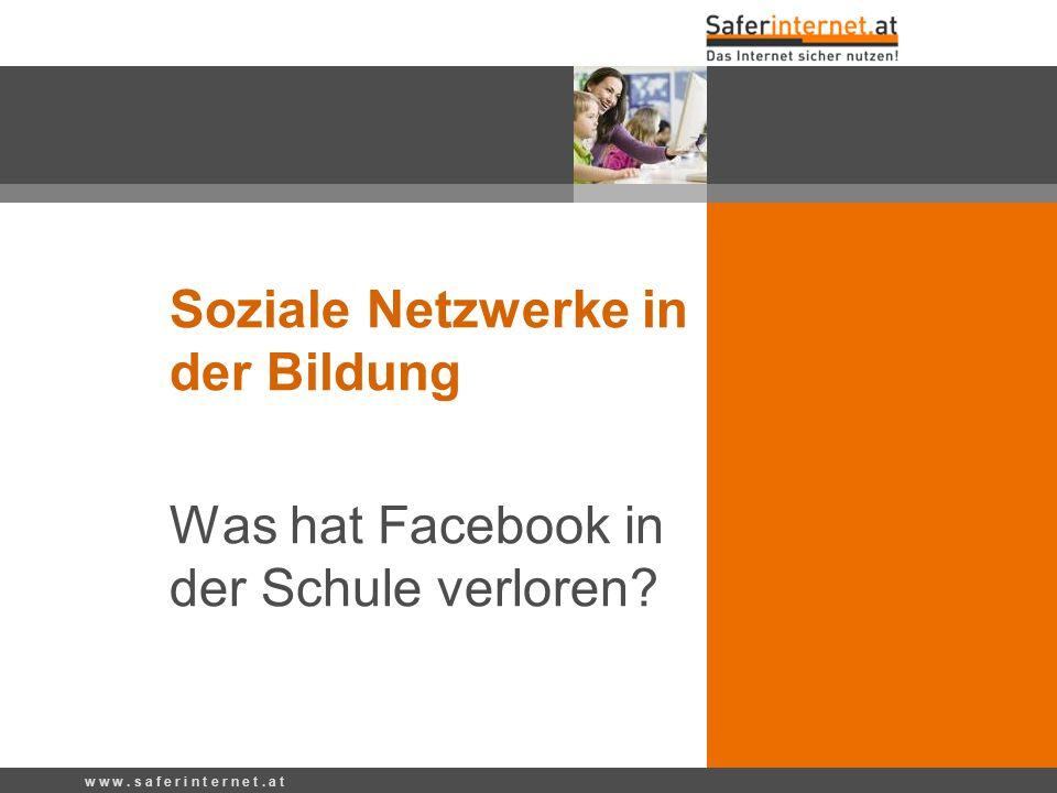Soziale Netzwerke in der Bildung Was hat Facebook in der Schule verloren? w w w. s a f e r i n t e r n e t. a t