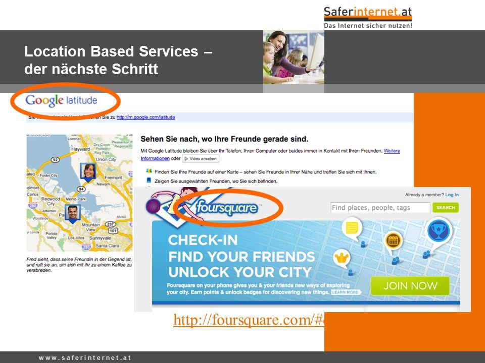 w w w. s a f e r i n t e r n e t. a t Location Based Services – der nächste Schritt http://foursquare.com/#demoVideo