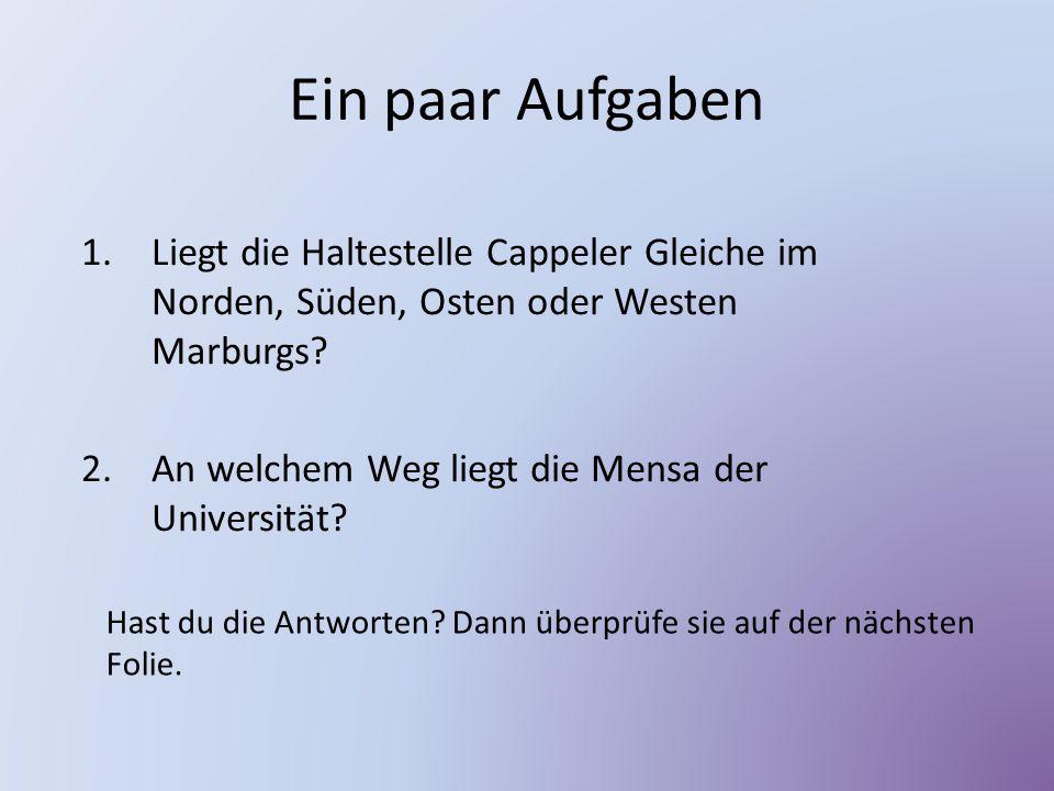 Ein paar Aufgaben 1.Liegt die Haltestelle Cappeler Gleiche im Norden, Süden, Osten oder Westen Marburgs? 2.An welchem Weg liegt die Mensa der Universi
