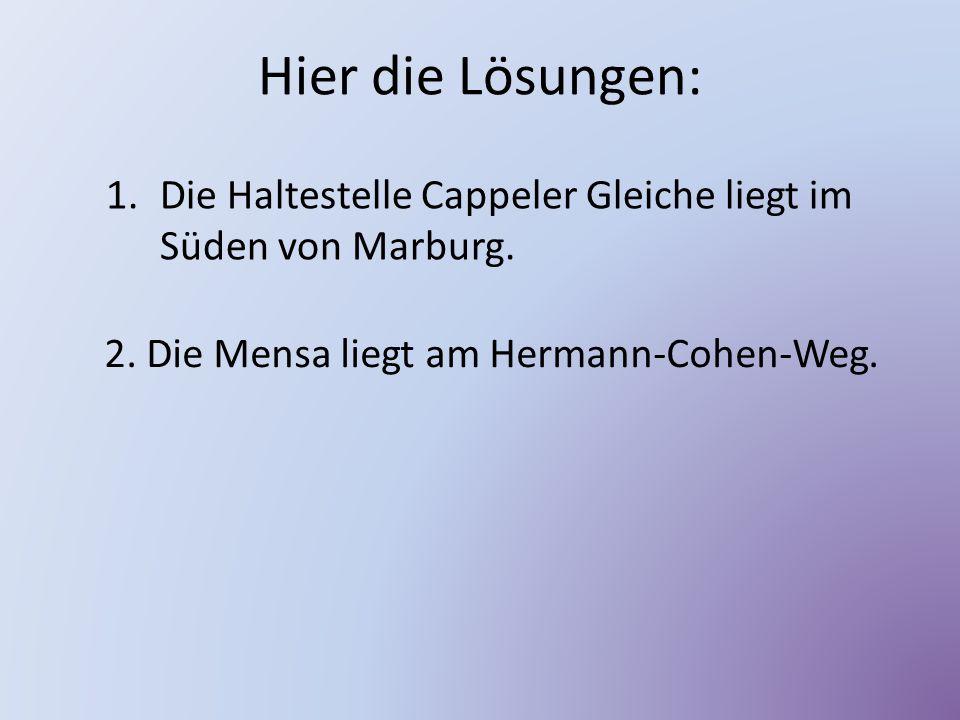 Hier die Lösungen: 1.Die Haltestelle Cappeler Gleiche liegt im Süden von Marburg. 2. Die Mensa liegt am Hermann-Cohen-Weg.