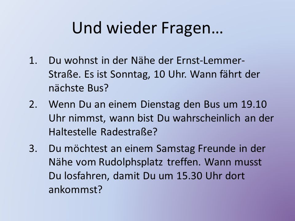Und wieder Fragen… 1.Du wohnst in der Nähe der Ernst-Lemmer- Straße. Es ist Sonntag, 10 Uhr. Wann fährt der nächste Bus? 2.Wenn Du an einem Dienstag d