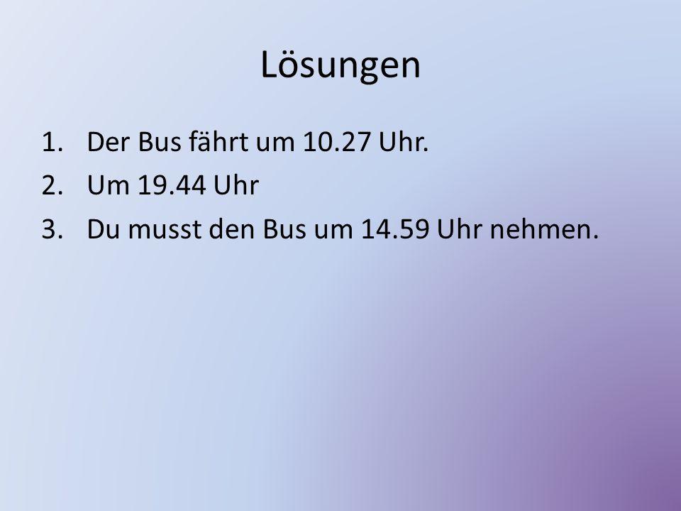 Lösungen 1.Der Bus fährt um 10.27 Uhr. 2.Um 19.44 Uhr 3.Du musst den Bus um 14.59 Uhr nehmen.